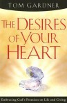 The Desires Of Your Heart: Embracing God's Promises on Life and Giving - Tom Gardner