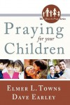 Praying for Your Children - Elmer L. Towns, David Earley