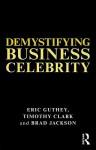 Demystifying Business Celebrity - Eric Guthey, School Of Busin Brad Jackson, Timothy Clark