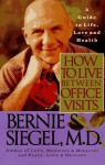 How to Live Between Office Visits: A Guide to Life, Love and Health - Bernie S. Siegel