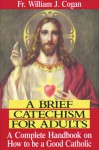 A Brief Catechism For Adults: A Complete Handbook on How to be a Good Catholic - William J. Cogan