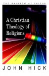 A Christian Theology of Religions: Critical Dialogues on Religious Pluralisms - John Harwood Hick