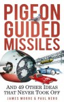 Pigeon-Guided Missiles: And 49 Other Ideas That Never Took Off - James Moore, Paul Nero