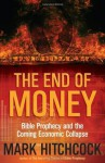 The End of Money: Bible Prophecy and the Coming Economic Collapse - Mark Hitchcock