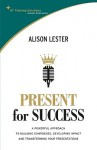 Present for Success: A Powerful Approach to Building Confidence, Developing Impact and Transforming Your Presentations - Alison Lester