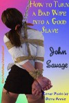 How to Turn a Bad Wife into a Good Slave - John Savage