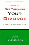 How To Get Through Your Divorce (Divorce Series) - Jim Rogers