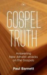 Gospel Truth: Answering New Atheist Attacks on the Gospels - Paul Barnett