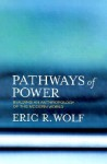Pathways of Power: Building an Anthropology of the Modern World - Eric R. Wolf