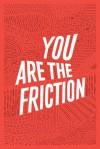 You Are The Friction - Joshua Allen, Ned Beauman, Nicolas Burrows, Michael Crowe, Kevin Fanning, Toby Litt, Tess Lynch, Joe Meno, Richard Milward, Ronnie Scott, Craig Taylor, Evie Wyld