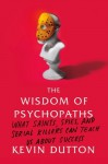 The Wisdom of Psychopaths: What Saints, Spies, and Serial Killers Can Teach Us About Success - Kevin Dutton