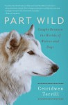 Part Wild: Caught Between the Worlds of Wolves and Dogs - Ceiridwen Terrill