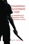 Examining Sleepaway Camp: An Unauthorized Dissection of the Cult Horror Series - Troy H. Gardner