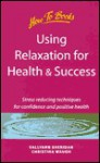 Using Relaxtion for Health and Success: Stress Reducing Techniques for Confidence and Positive Health - Sallyann Sheridan