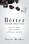 Better Under Pressure: How Great Leaders Bring Out the Best in Themselves and Others - Justin Menkes