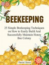 Beekeeping: The Ultimate Beginners Guide To Beekeeping - 25 Simple Beekeeping Techniques on How to Easily Build And Successfully Maintain Honey Bee Colony ... Mistakes, beekeeping for beginners) - Daniel Stone
