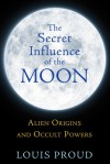 The Secret Influence of the Moon: Alien Origins and Occult Powers - Louis Proud