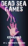 Dead Sea Games: Kidnapped - J. Whitworth Hazzard