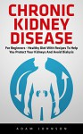 Chronic Kidney Disease: For Beginners - Healthy Diet with Recipes to Help You Protect Your Kidneys and Avoid Dialysis! (Chronic Kidney Disease, KIdney Stones, Kidney Disease 101) - Adam Johnson