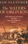 The Waters of Oblivion: The British Invasion of the Rio de la Plata, 1806�1807 - Ian Fletcher