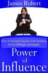 Power of Influence: How to Persuade Anyone to Do Anything for You Willingly and Happily - James Robert