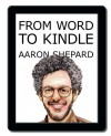 From Word to Kindle: Self Publishing Your Kindle Book with Microsoft Word, or Tips on Formatting Your Document So Your Ebook Won't Look Terrible - Aaron Shepard