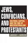 Jews, Confucians, and Protestants: Cultural Capital and the End of Multiculturalism - Lawrence E Harrison