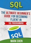 SQL: The Ultimate Beginner's Guide for Becoming Fluent in SQL Programming (Learn It Today) - Mark Chen, TechShelve, SQL