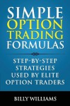 Simple Option Trading Formulas: Step-By-Step Strategies Used by Elite Option Traders - Billy Williams