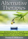 Alternative Therapies: An Introduction to 10 Types of Complementary and Alternative Medicine and Alternative Healing Methods - Thomas P. Wilkinson