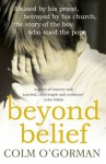Beyond Belief: Abused By His Priest. Betrayed By His Church. The Story of the Boy Who Sued the Pope. - Colm O'Gorman