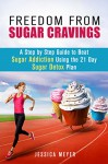 Freedom From Sugar Cravings: A Step by Step Guide to Beat Sugar Addiction Using the 21 Day Sugar Detox Plan (Sugar Detox Diet) - Jessica Meyer