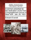 A Sermon Preached at the Dedication of the First Congregational Church in New York: Jan. 20, 1821. - Edward Everett