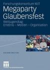 Megaparty Glaubensfest: Weltjugendtag: Erlebnis - Medien - Organisation - Forschungskonsortium Wjt, Winfried Gebhardt, Andreas Hepp