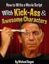 How to Write a Movie Script With Kick-Ass and Awesome Characters - Michael Rogan