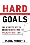 Hard Goals : The Secret to Getting from Where You Are to Where You Want to Be - Mark Murphy