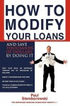 How to Modify Your Loans: And Save Thousands of Dollars by Doing It - Paul Stemborowski