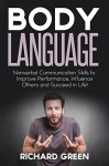 Body Language: Nonverbal Communication Skills to Improve Performance, Influence Others and Succeed in Life! - Richard Green