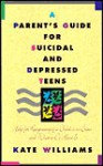 A Parent's Guide for Suicidal and Depressed Teens: Help for Recognizing if a Child is in Crisis and What to Do About It - Kate Williams