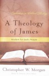 A Theology of James: Wisdom for God's People - Christopher W. Morgan