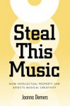 Steal This Music: How Intellectual Property Law Affects Musical Creativity - Joanna Demers, Rosemary Coombe