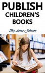 Publish Children's Books: Sell Children's Books and Actually Make Money with It (Sell Kids Books, Publish Childrens Books, Children's Books Marketing, Children's Books Publishing) - Anne Johnson