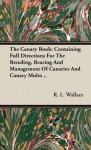 The Canary Book: Containing Full Directions for the Breeding, Rearing and Management of Canaries and Canary Mules . - R. L. Wallace