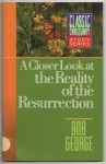 Closer Look at the Reality of Resurrection - Bob George