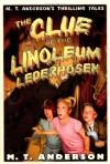 The Clue of the Linoleum Lederhosen: M. T. Anderson's Thrilling Tales - M.T. Anderson, Kurt Cyrus