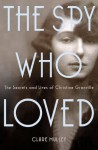 The Spy Who Loved: the Secrets and Lives of Christine Granville, Britain's First Female Special Agent of WWII - Clare Mulley
