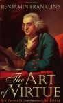 Benjamin Franklin's The Art of Virtue: His Formula for Successful Living - Benjamin Franklin, George L. Rogers, John Hamer