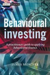 Behavioural Investing: A Practitioner's Guide to Applying Behavioural Finance - James Montier