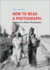 How to Read a Photograph: Lessons from Master Photographers - Ian Jeffrey