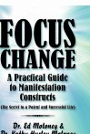 Focus Change: A Practical Guide to Manifestation Constructs (the Secret to a Potent and Successful Life) - Ed Moloney, Kathy Hurley Moloney